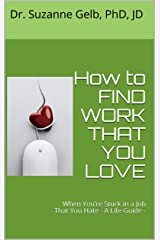 How to FIND WORK THAT YOU LOVE: When You're Stuck in a Job That You Hate — A Life Guide — Kindle Edition