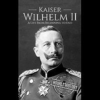 Kaiser Wilhelm II: A Life From Beginning to End (World War 1) (English Edition)