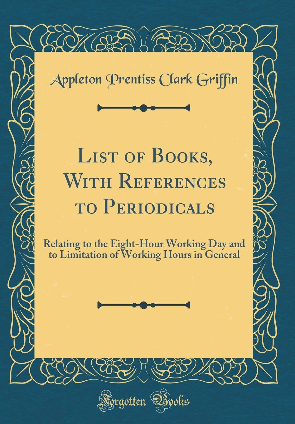 List of Books, with References to Periodicals: Relating to the Eight-Hour Working Day and to Limitation of Working Hours in General (Classic Reprint) pdf epub