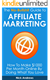 The No-Bullshit Guide to Affiliate Marketing: How To Make $1000 Per Month Online By Doing What You Love