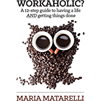 Workaholic?: A 12-step guide to having a life AND getting things done