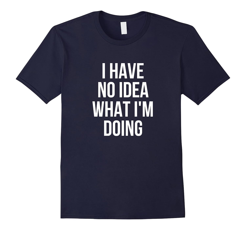 I Have No Idea What I'm Doing Funny T-Shirt-FL