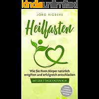 Heilfasten: Wie Sie Ihren Körper natürlich entgiften und erfolgreich entschlacken mit der 7 Tage Fasten-Kur