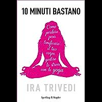 10 minuti bastano: Perdere peso, tonificare il tuo corpo, gestire lo stress con lo yoga