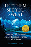 Let Them See You Sweat: Lessons I've Learned on My Personal Journey with Stress