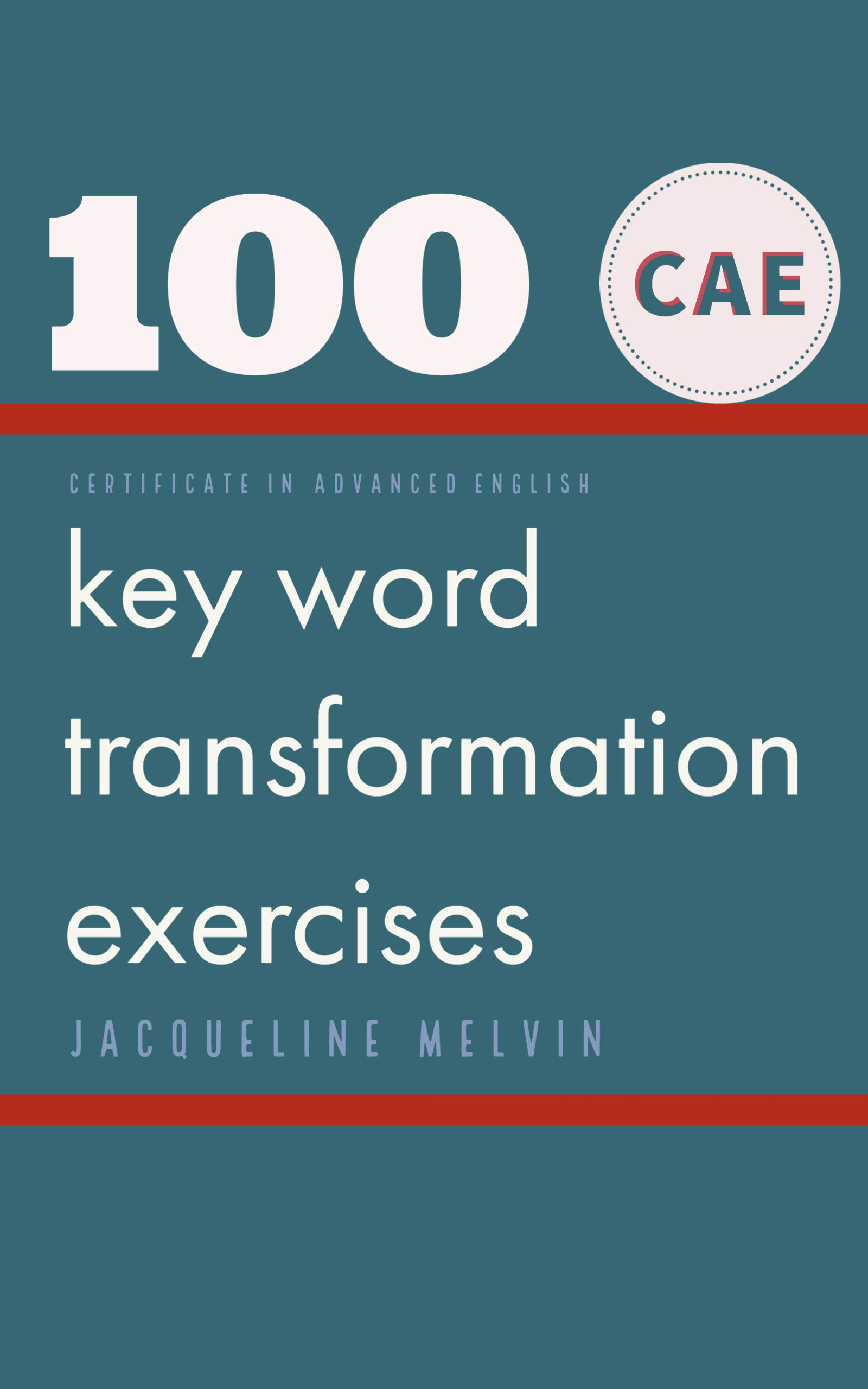 CERTIFICATE IN ADVANCED ENGLISH: 100   CAE Key Word Transformation Exercises por Jacqueline Melvin