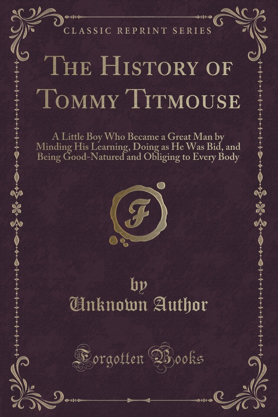 Download The History of Tommy Titmouse: A Little Boy Who Became a Great Man by Minding His Learning, Doing as He Was Bid, and Being Good-Natured and Obliging to Every Body (Classic Reprint) pdf