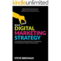 Build Your Digital Marketing Strategy : The Mindsets And Methods of Businesses That Dominate Their Sectors Online