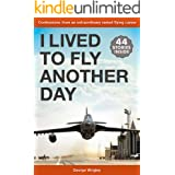 I Lived To Fly Another Day: Confessions from an extraordinary varied flying career