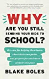 Why Are You Still Sending Your Kids to School?: the case for helping them leave, chart their own paths, and prepare for…