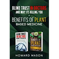Blind Trust In Doctors and Why Its Killing you + Benefits of Plant Based Medicine: Medical Myths and Lies About Health, Fitness and Weight Loss. Complete Guide to Essential Oils and Natural Remedies