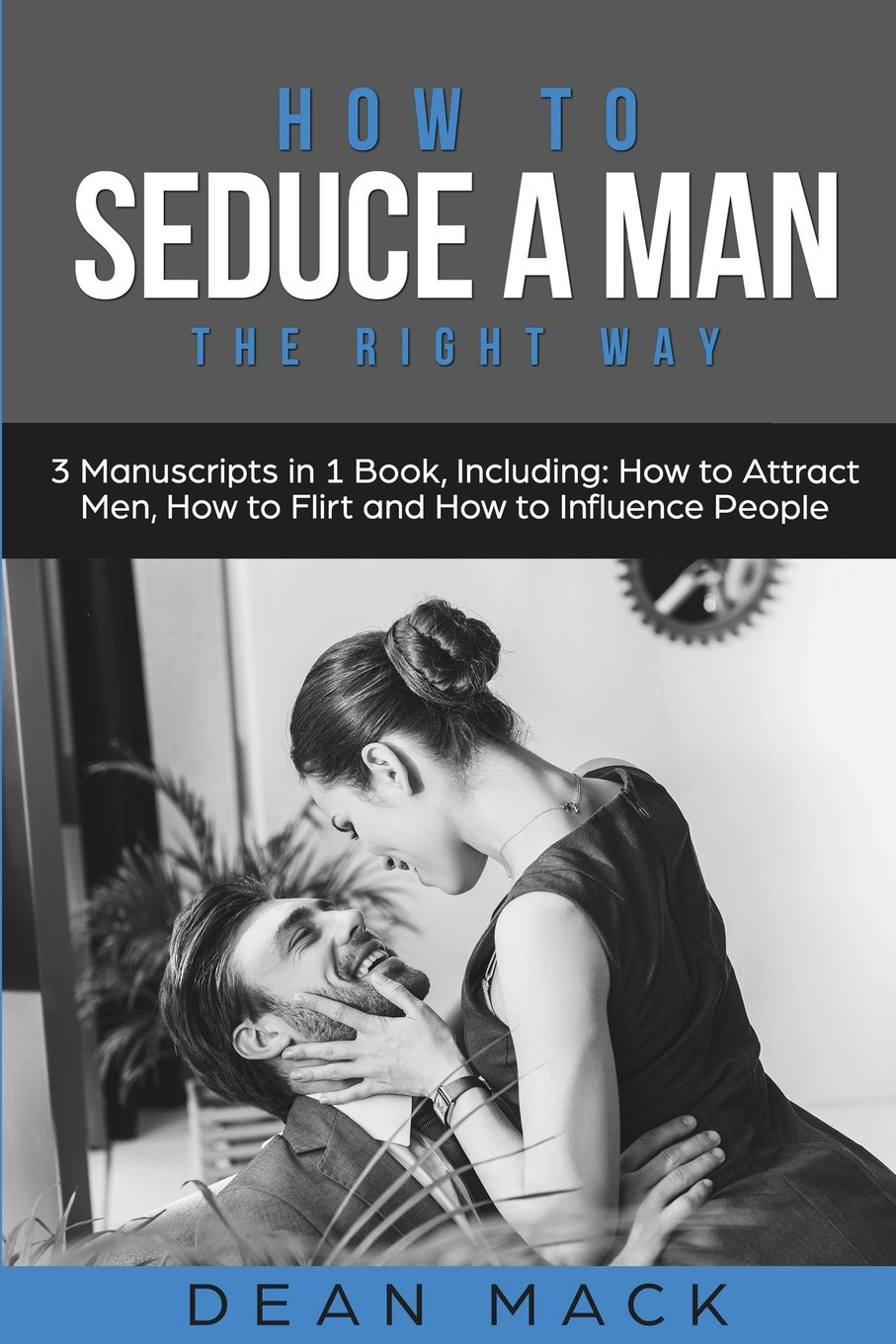 How to Seduce a Man: The Right Way - Bundle - The Only 3 Books You Need to Master How to Seduce Men, Make Him Want You and the Art of Seduction Today (Social Skills Best Seller) (Volume 17)