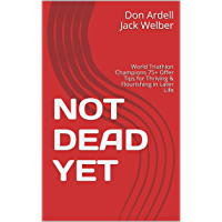 NOT DEAD YET: World Triathlon Champions 75+ Offer Tips for Thriving & Flourishing in Later Life (English Edition)