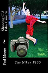 Shooting Old Film Cameras - The Nikon F100 Kindle Edition