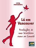 Lá em Vancouver: Revelações de uma brasileira rumo ao Canadá