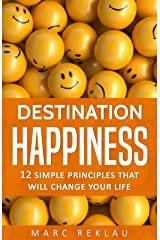 Destination Happiness: 12 Simple Principles That Will Change Your Life (Change your habits, change your life Book 3) Kindle Edition