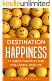 Destination Happiness: 12 Simple Principles That Will Change Your Life (Change your habits, change your life Book 3)