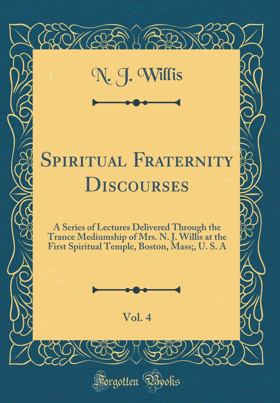 Spiritual Fraternity Discourses, Vol. 4: A Series of Lectures Delivered Through the Trance Mediumship of Mrs. N. J. Willis at the First Spiritual Temple, Boston, Mass;, U. S. A (Classic Reprint) PDF