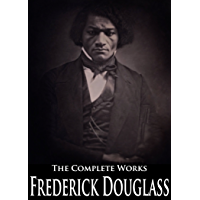 The Complete Works of Frederick Douglass: Narrative of the Life of Frederick Douglass, Self-Made Men, The Heroic Slave, My Bondage And My Freedom, My Escape From Slavery and More