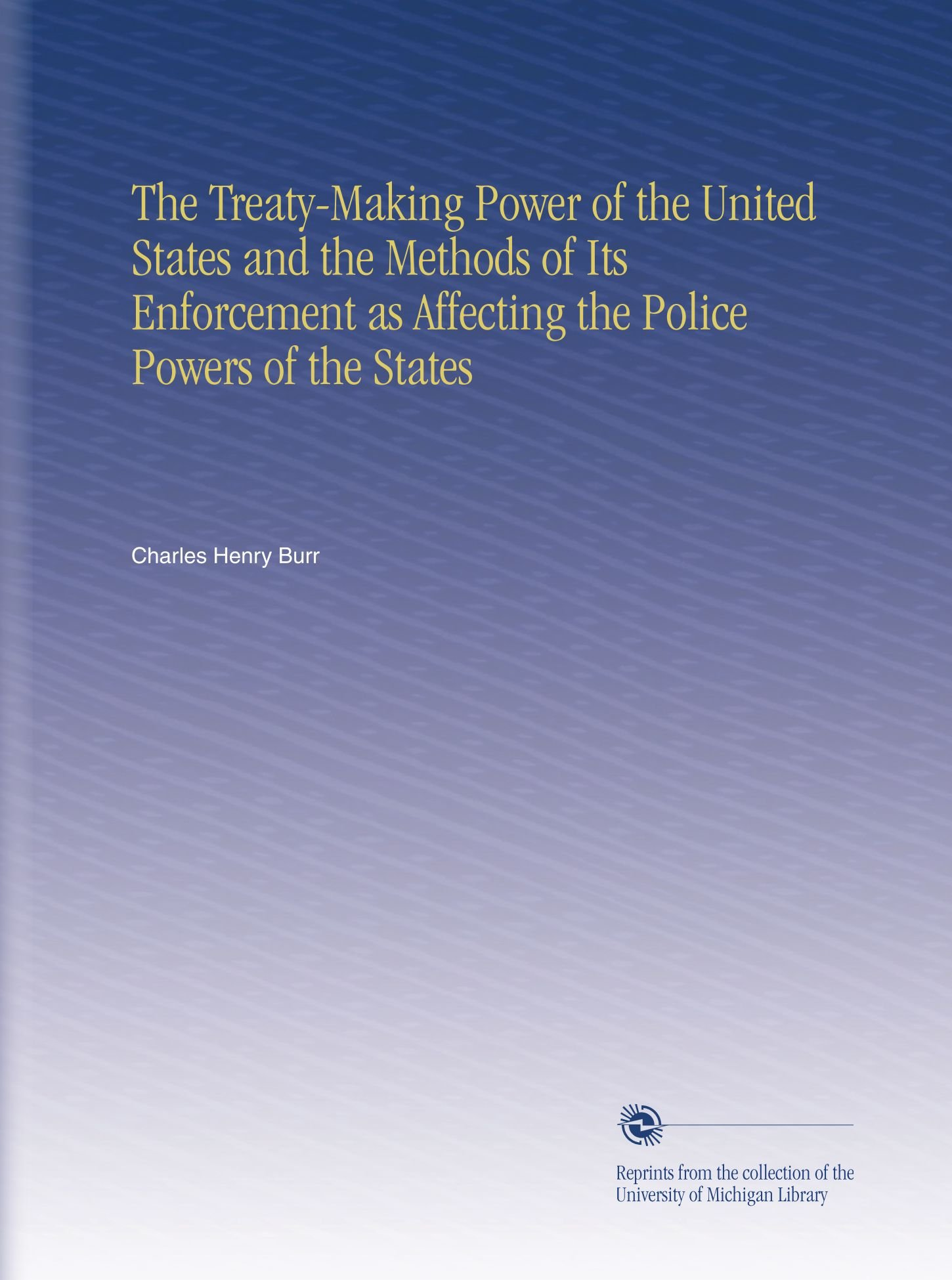 Read Online The Treaty-Making Power of the United States and the Methods of Its Enforcement as Affecting the Police Powers of the States ebook