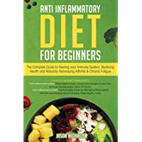 Anti-Inflammatory Diet for Beginners: The Complete Guide to Healing Your Immune...
