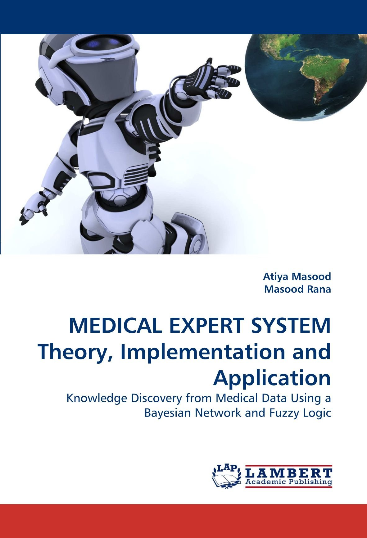 Medical Expert System Theory Implementation And Application Knowledge Discovery From Medical Data Using A Bayesian Network And Fuzzy Logic Masood Atiya Rana Masood 9783844382716 Amazon Com Books