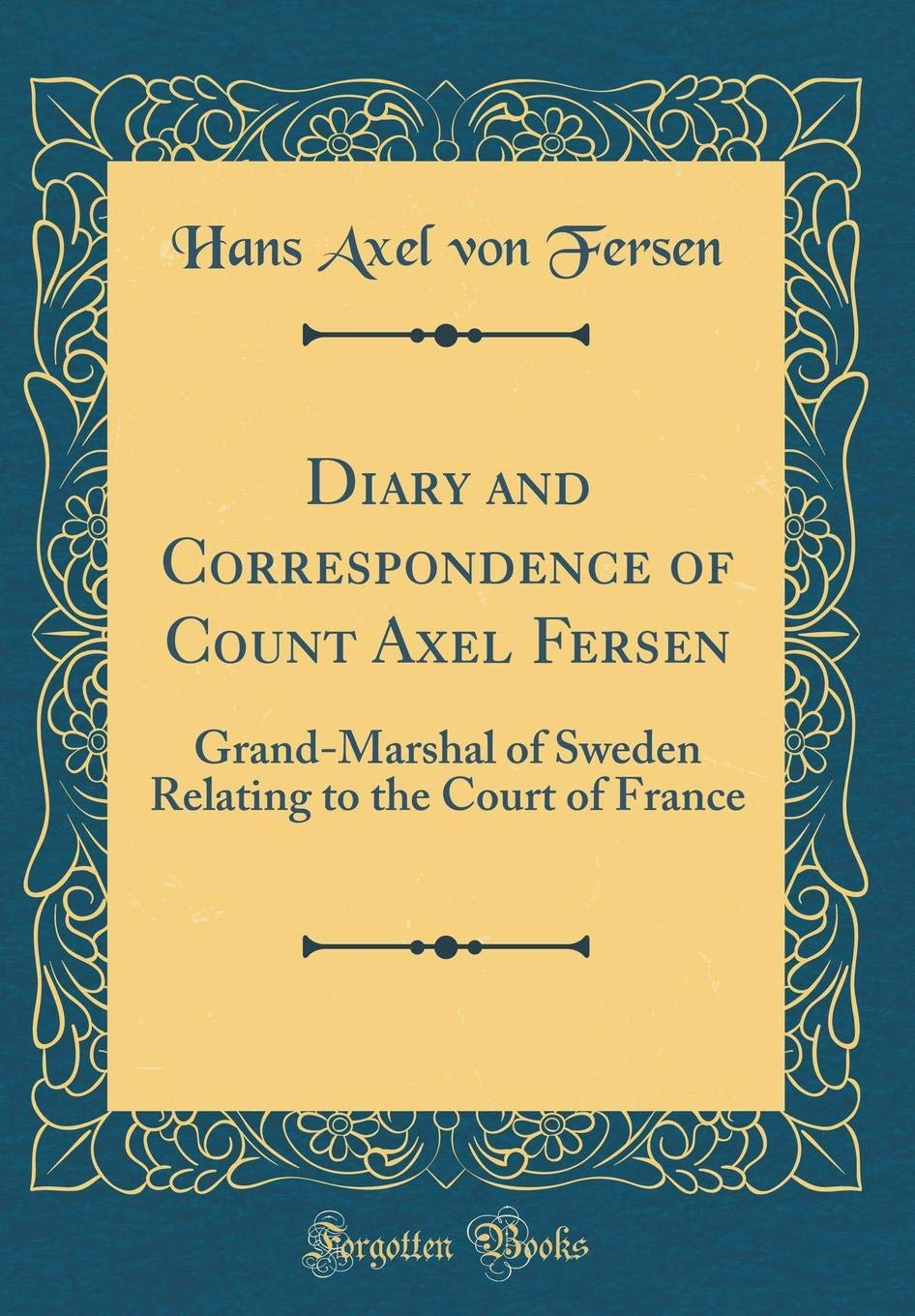 Diary and Correspondence of Count Axel Fersen: Grand-Marshal of Sweden  Relating to the Court of France (Classic Reprint): Hans Axel von Fersen: ...