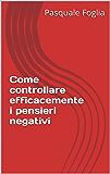 Come controllare efficacemente i pensieri negativi (Collana: La ricerca della felicità Vol. 4)