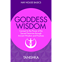 Goddess Wisdom: Connect to the Power of the Sacred Feminine through Ancient Wisdom and Practices