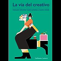 La vía del creativo: Guía para reinventar nuestra práctica y nuestra mirada (Spanish Edition)