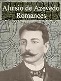 Romances de Aluísio de Azevedo - Obras Completas (Literatura Brasileira)