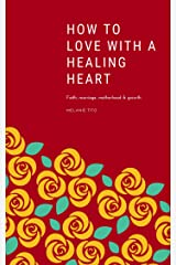 How to love with a healing heart: Faith, marriage, motherhood & growth Kindle Edition