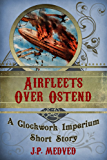 Airfleets Over Ostend (a steampunk short story) (Clockwork Imperium Book 3)