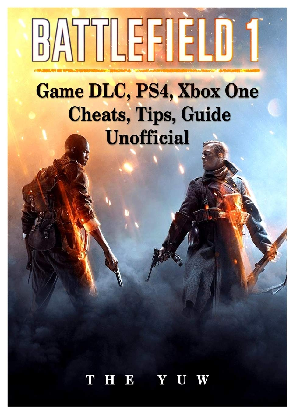 Battlefield 1 Game DLC, Ps4, Xbox One Cheats, Tips, Guide Unofficial: Amazon.es: Yuw, The: Libros en idiomas extranjeros
