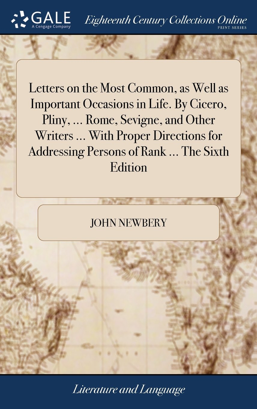 Download Letters on the Most Common, as Well as Important Occasions in Life. by Cicero, Pliny, ... Rome, Sevigne, and Other Writers ... with Proper Directions ... Persons of Rank ... the Sixth Edition ebook