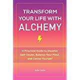 Transform Your Life with Alchemy: A Practical Guide to Dissolve Self-Doubt, Balance Your Mind, and Center Yourself