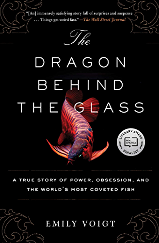 The Dragon Behind the Glass: A True Story of Power; Obsession; and the World's Most Coveted Fish