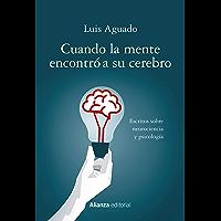 Cuando la mente encontró a su cerebro: Escritos sobre neurociencia y psicología (Alianza Ensayo)