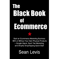 The Black Book of Ecommerce: Start an Ecommerce Marketing Business With or Without  Your Own Physical Products – Google Hijack, Sport Tee Marketing, and ... Dropshipping Quick-Start (English Edition)