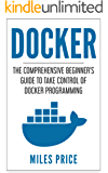 Docker: The Comprehensive Beginner's Guide to Take Control of Docker Programming (English Edition)