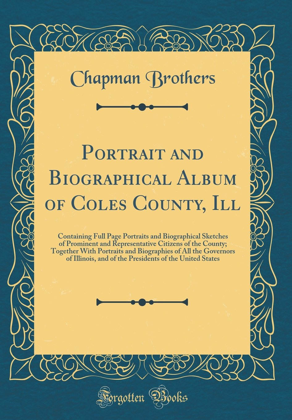 Read Online Portrait and Biographical Album of Coles County, Ill: Containing Full Page Portraits and Biographical Sketches of Prominent and Representative ... All the Governors of Illinois, and of the Pre PDF