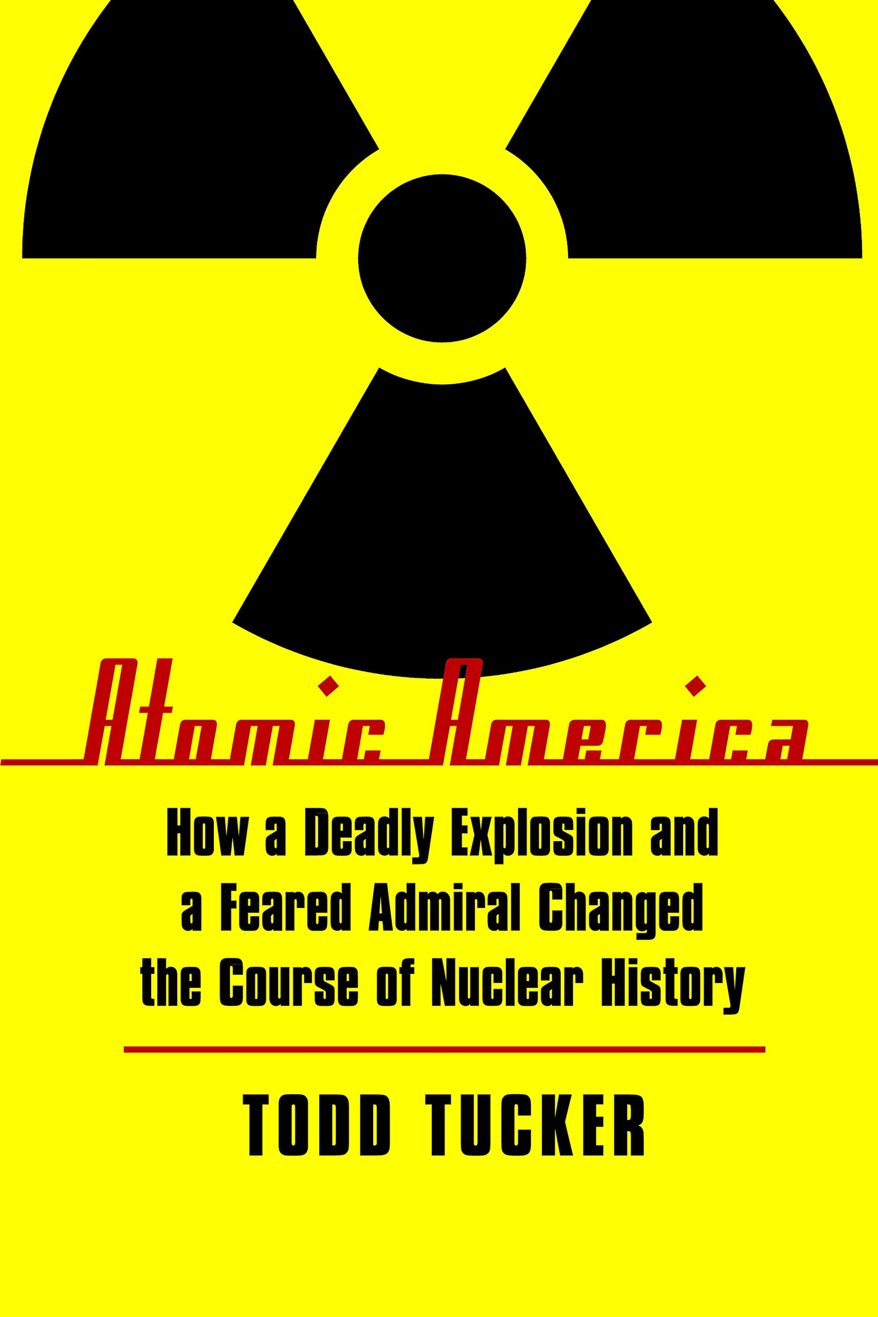 Atomic America: How a Deadly Explosion and a Feared Admiral ...