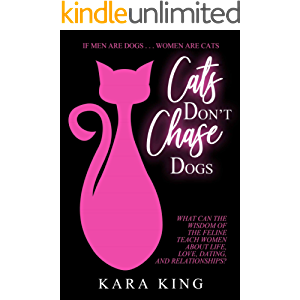 Cats Don't Chase Dogs - Wisdom and Advice for Women About Dating and Relationships: How to Get What You Want From Men…