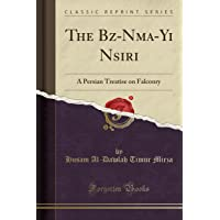 The Bāz-Nāma-Yi Nāsiri: A Persian Treatise on Falconry (Classic Reprint)
