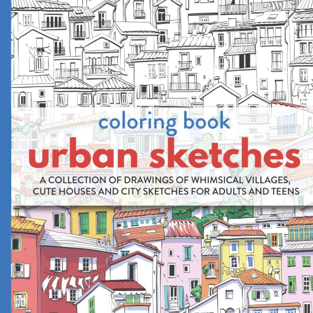 Urban Sketches Coloring Book: A Collection Of Drawings Of Whimsical Villages, Cute Houses And City Sketches For Adults And Teens (Adult Coloring Books)