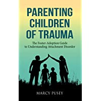 Parenting Children of Trauma: The Foster-Adoption Guide to Understanding Attachment...