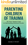 Parenting Children of Trauma: The Foster-Adoption Guide to Understanding Attachment Disorder