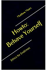 Howto: Behave Yourself: Ethics for Endtimes Kindle Edition