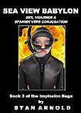 Sea View Babylon: Sex, Violence & Spanish Verb Conjugation (The Implosion Saga (Book 3))