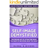 Self-Image Demystified: The Proven Art of Attracting What You Want by Becoming What You Want (Law of Attraction Short Reads B